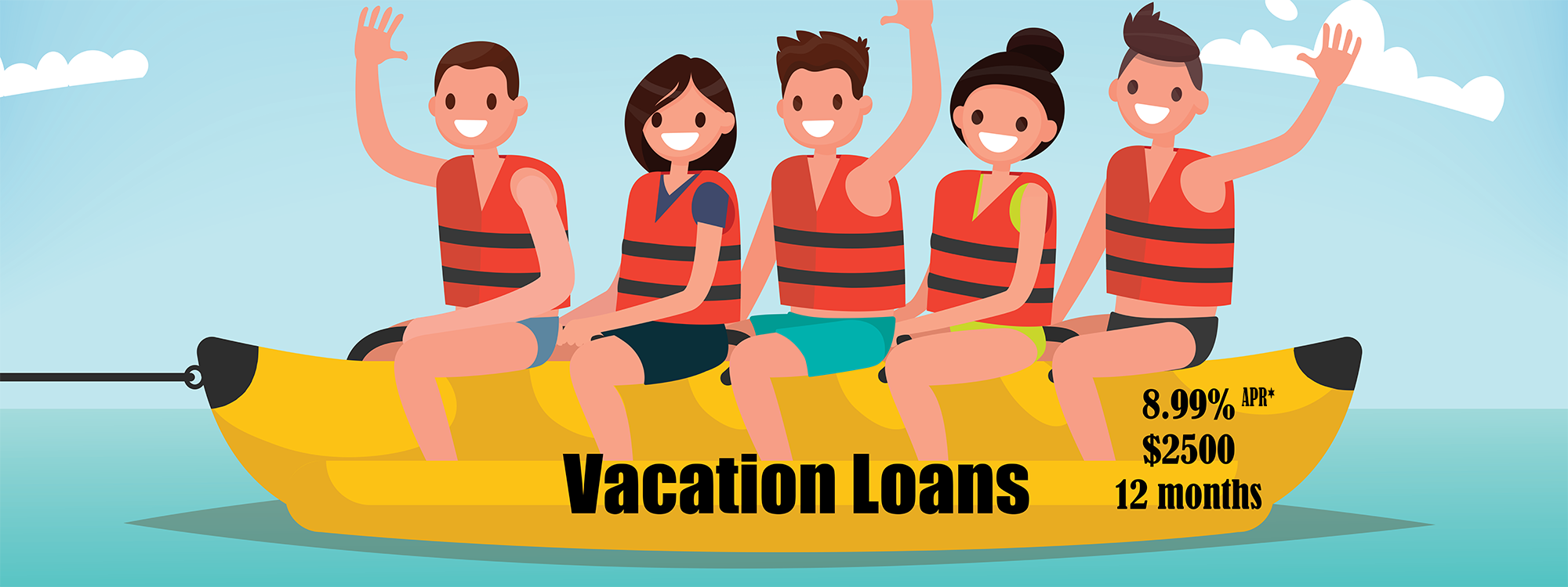Vacation Loans. 8.99% APR* $2500 for 12 months.